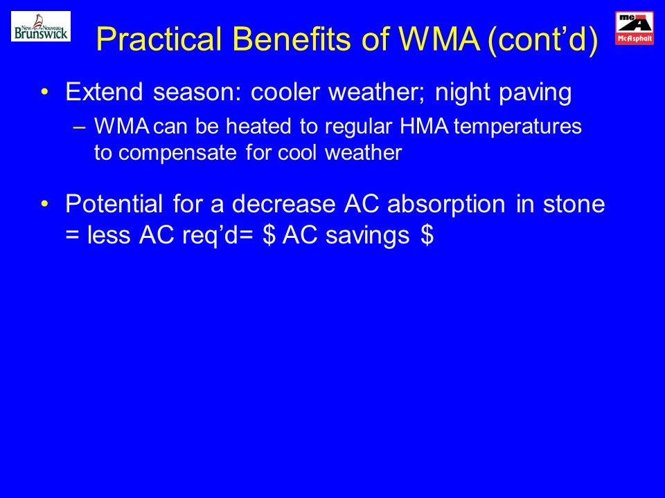 Practical Benefits of WMA (contd) Extend season: cooler weather; night paving –WMA can be heated to regular HMA temperatures to compensate for cool weather Potential for a decrease AC absorption in stone = less AC reqd= $ AC savings $