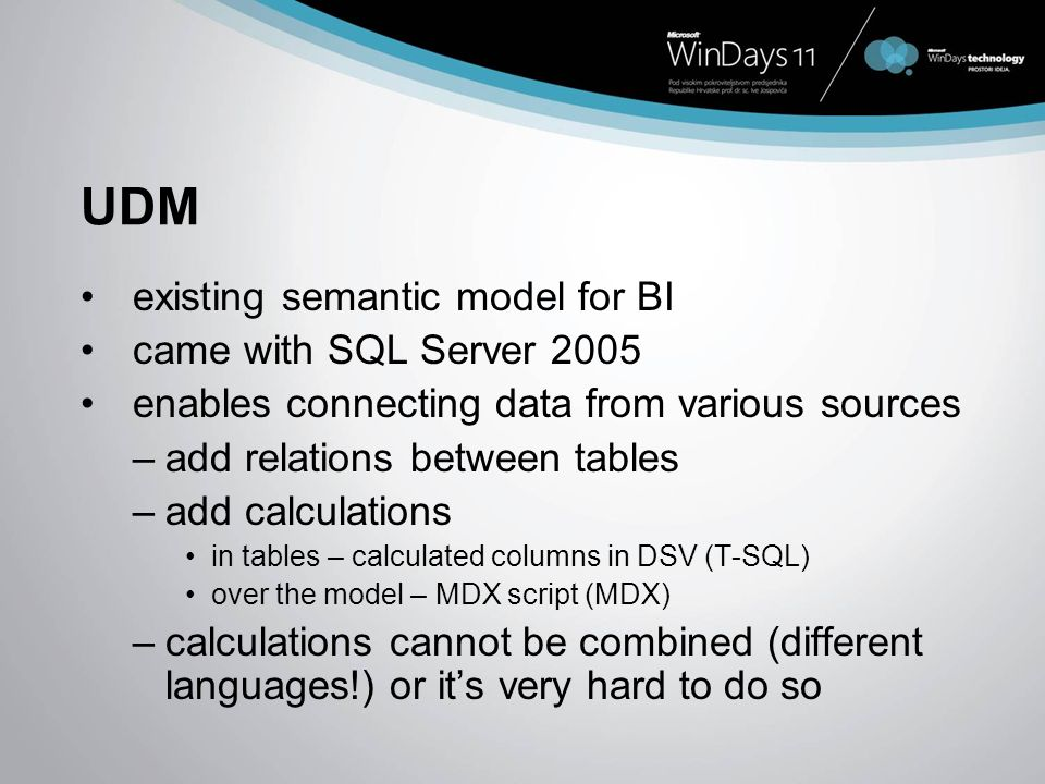 UDM existing semantic model for BI came with SQL Server 2005 enables connecting data from various sources –add relations between tables –add calculati