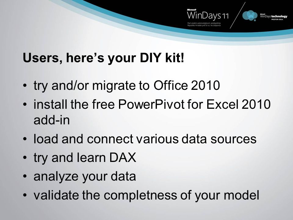 Users, heres your DIY kit! try and/or migrate to Office 2010 install the free PowerPivot for Excel 2010 add-in load and connect various data sources t