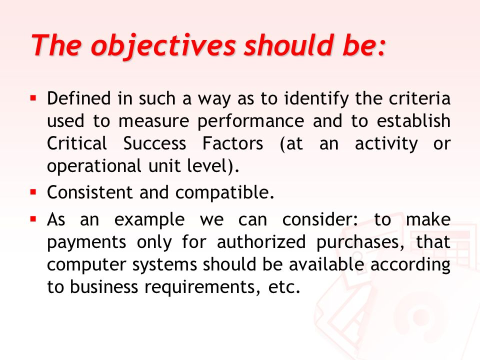 The objectives should be: Defined in such a way as to identify the criteria used to measure performance and to establish Critical Success Factors (at