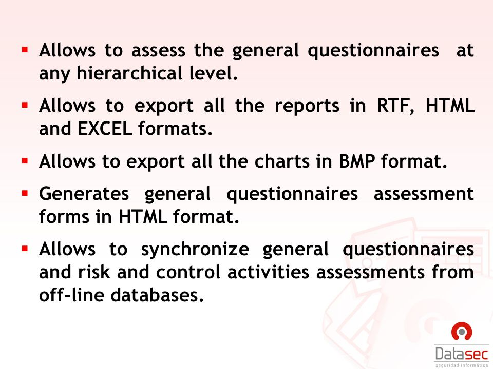Allows to assess the general questionnaires at any hierarchical level. Allows to export all the reports in RTF, HTML and EXCEL formats. Allows to expo