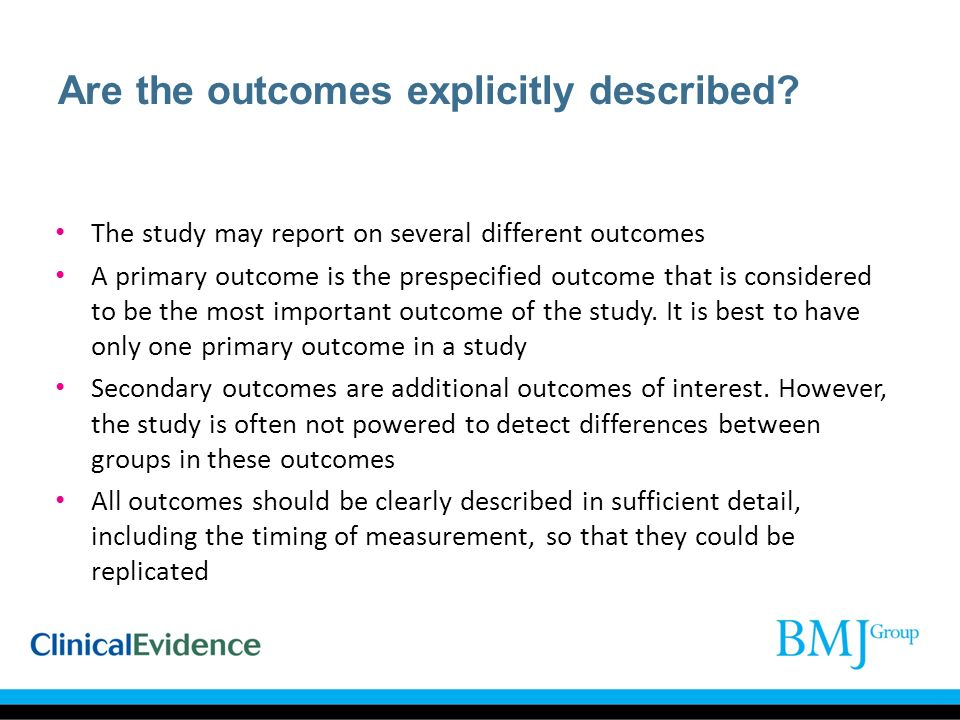 Are the outcomes explicitly described? The study may report on several different outcomes A primary outcome is the prespecified outcome that is consid
