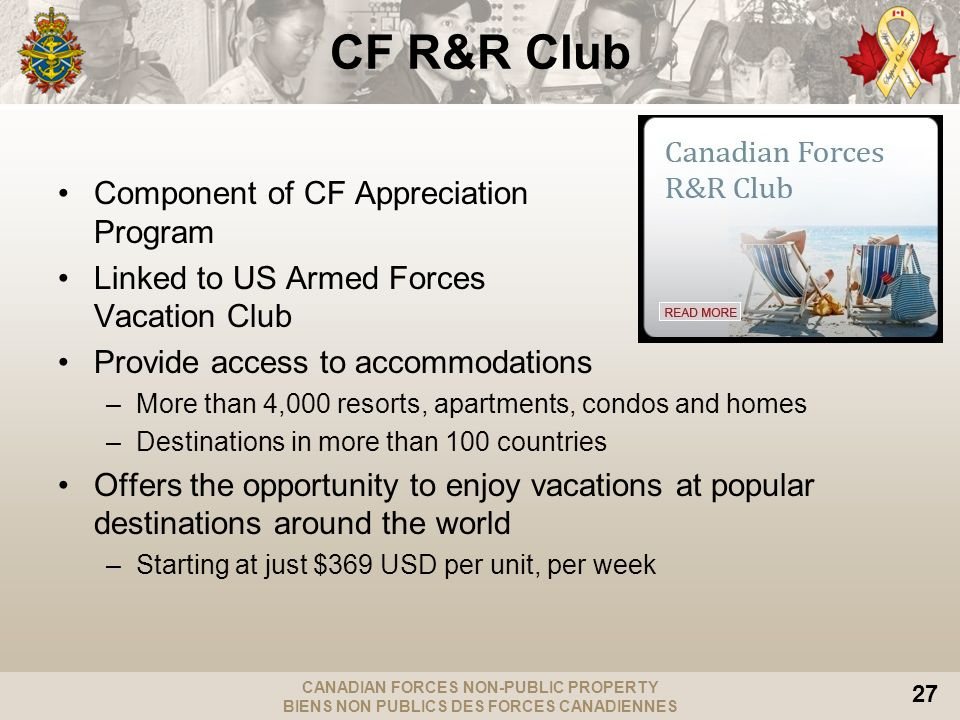 CANADIAN FORCES NON-PUBLIC PROPERTY BIENS NON PUBLICS DES FORCES CANADIENNES 27 CF R&R Club Component of CF Appreciation Program Linked to US Armed Forces Vacation Club Provide access to accommodations –More than 4,000 resorts, apartments, condos and homes –Destinations in more than 100 countries Offers the opportunity to enjoy vacations at popular destinations around the world –Starting at just $369 USD per unit, per week