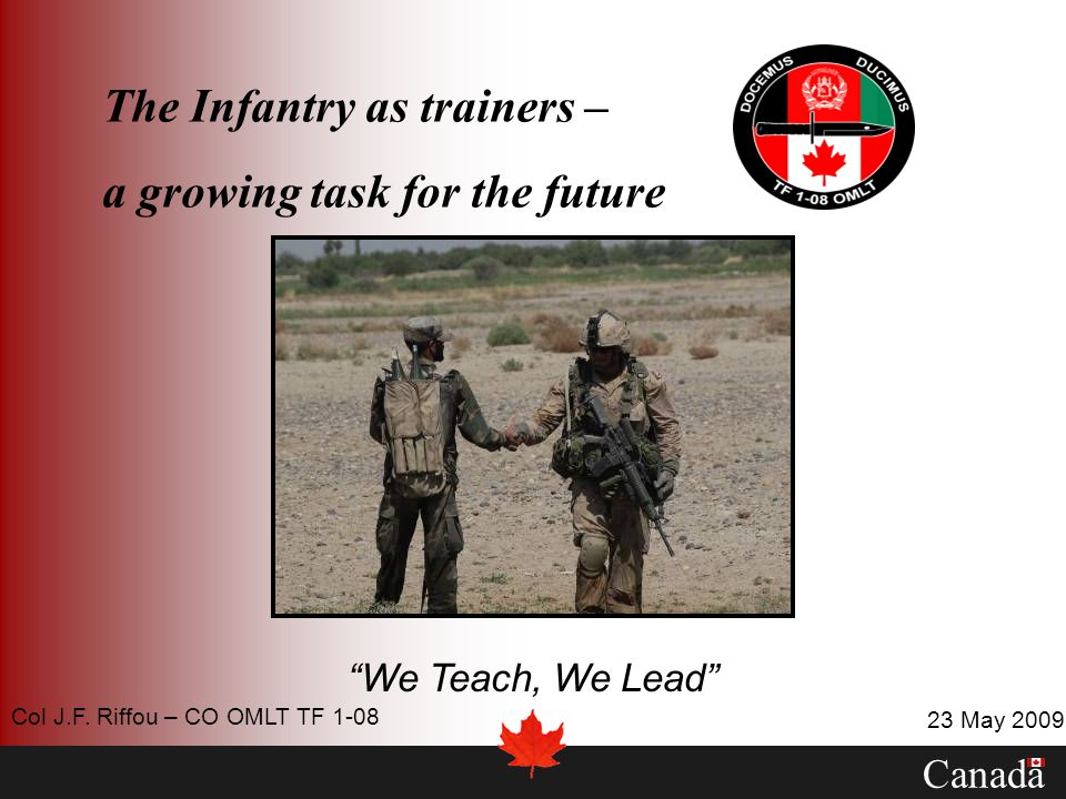 The Infantry as trainers – a growing task for the future We Teach, We Lead Canada 23 May 2009 Col J.F. Riffou – CO OMLT TF 1-08