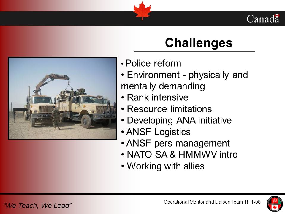 Canada Operational Mentor and Liaison Team TF 1-08 We Teach, We Lead Challenges Police reform Environment - physically and mentally demanding Rank int