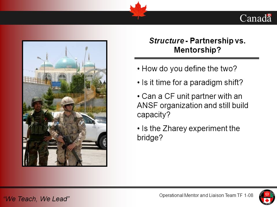 Canada Operational Mentor and Liaison Team TF 1-08 We Teach, We Lead Structure - Partnership vs. Mentorship? How do you define the two? Is it time for