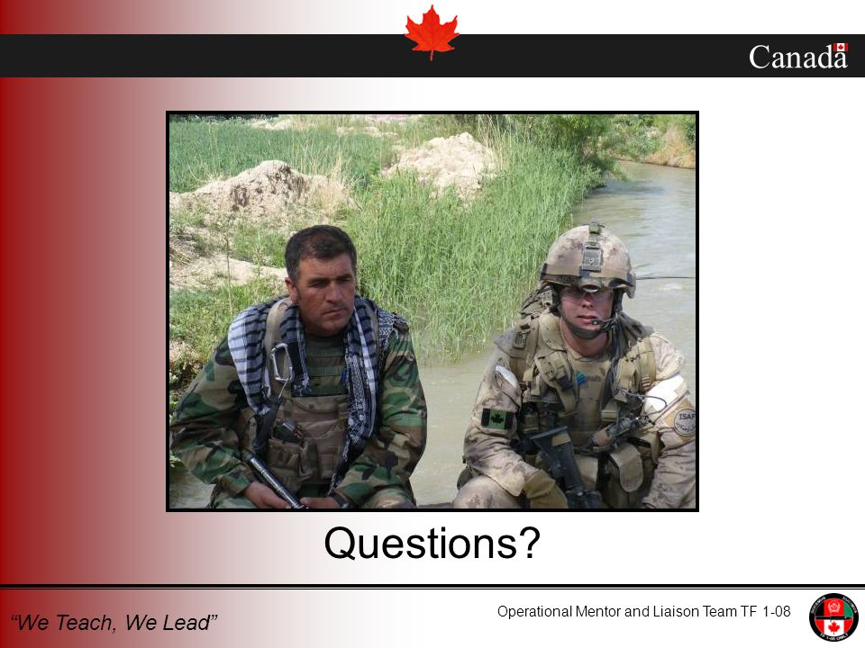 Canada Operational Mentor and Liaison Team TF 1-08 We Teach, We Lead Questions?