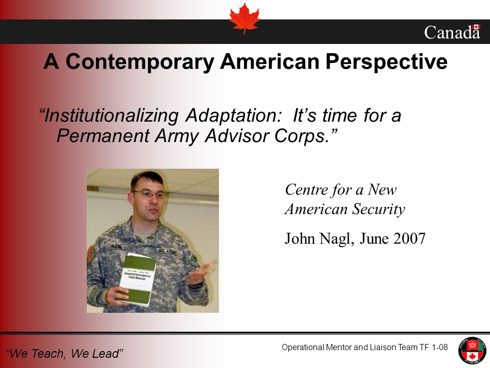Canada Operational Mentor and Liaison Team TF 1-08 We Teach, We Lead A Contemporary American Perspective Institutionalizing Adaptation: Its time for a