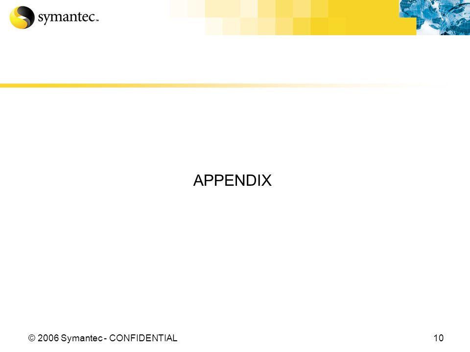 10© 2006 Symantec - CONFIDENTIAL APPENDIX