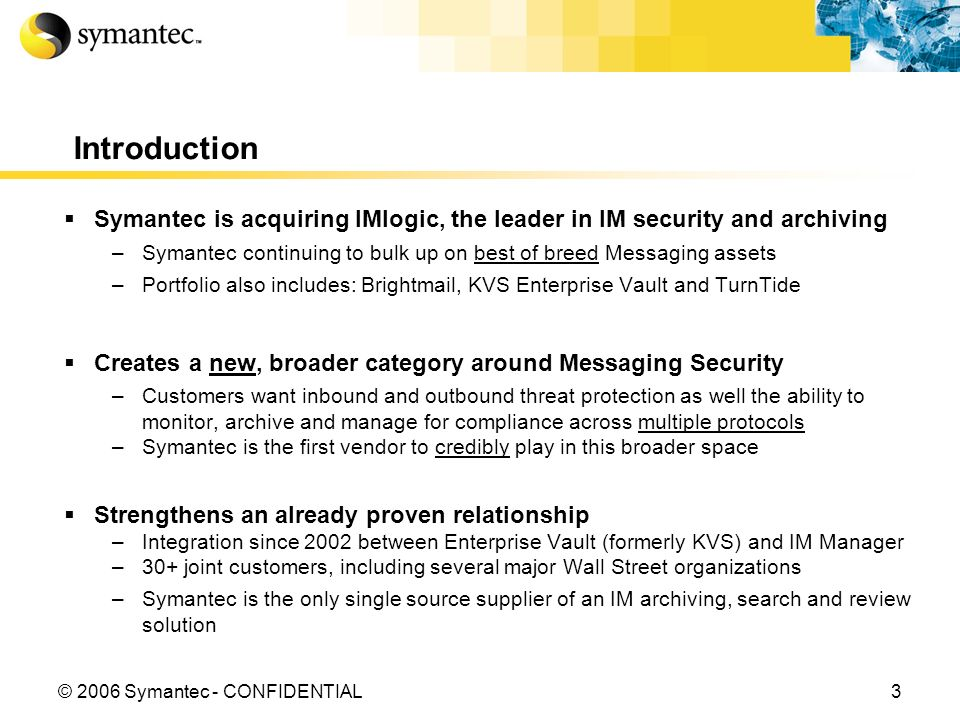 3© 2006 Symantec - CONFIDENTIAL Introduction Symantec is acquiring IMlogic, the leader in IM security and archiving –Symantec continuing to bulk up on best of breed Messaging assets –Portfolio also includes: Brightmail, KVS Enterprise Vault and TurnTide Creates a new, broader category around Messaging Security –Customers want inbound and outbound threat protection as well the ability to monitor, archive and manage for compliance across multiple protocols –Symantec is the first vendor to credibly play in this broader space Strengthens an already proven relationship –Integration since 2002 between Enterprise Vault (formerly KVS) and IM Manager –30+ joint customers, including several major Wall Street organizations –Symantec is the only single source supplier of an IM archiving, search and review solution
