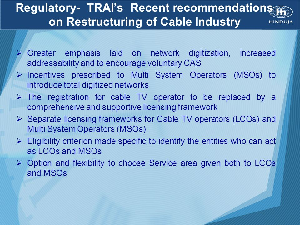 Regulatory- TRAIs Recent recommendations on Restructuring of Cable Industry Greater emphasis laid on network digitization, increased addressability an