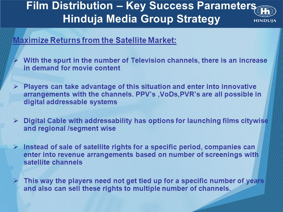 Film Distribution – Key Success Parameters Hinduja Media Group Strategy Maximize Returns from the Satellite Market: With the spurt in the number of Te