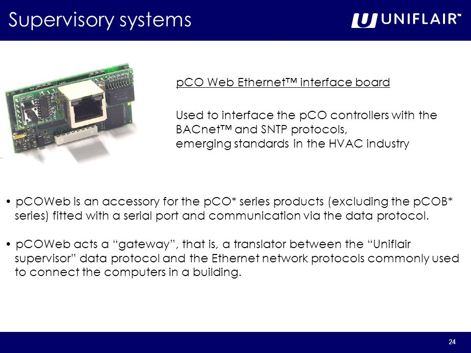 24 pCO Web Ethernet interface board Supervisory systems Used to interface the pCO controllers with the BACnet and SNTP protocols, emerging standards i