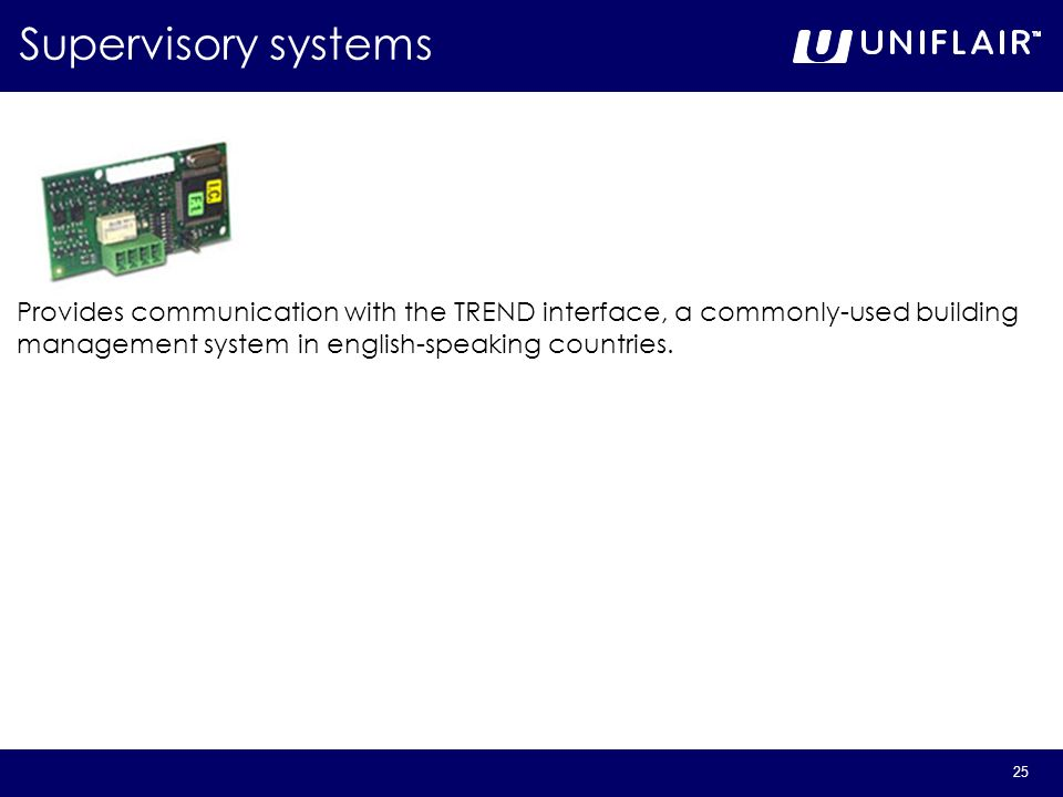 25 Supervisory systems Provides communication with the TREND interface, a commonly-used building management system in english-speaking countries.