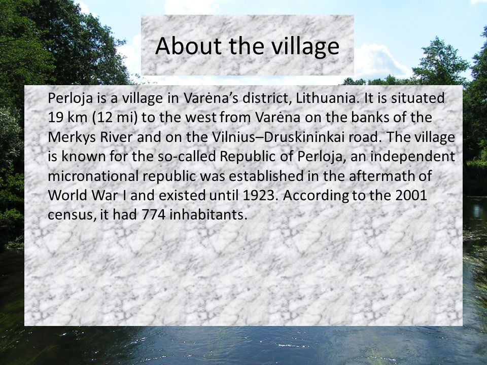 About the village Perloja is a village in Varėnas district, Lithuania. It is situated 19 km (12 mi) to the west from Varėna on the banks of the Merkys