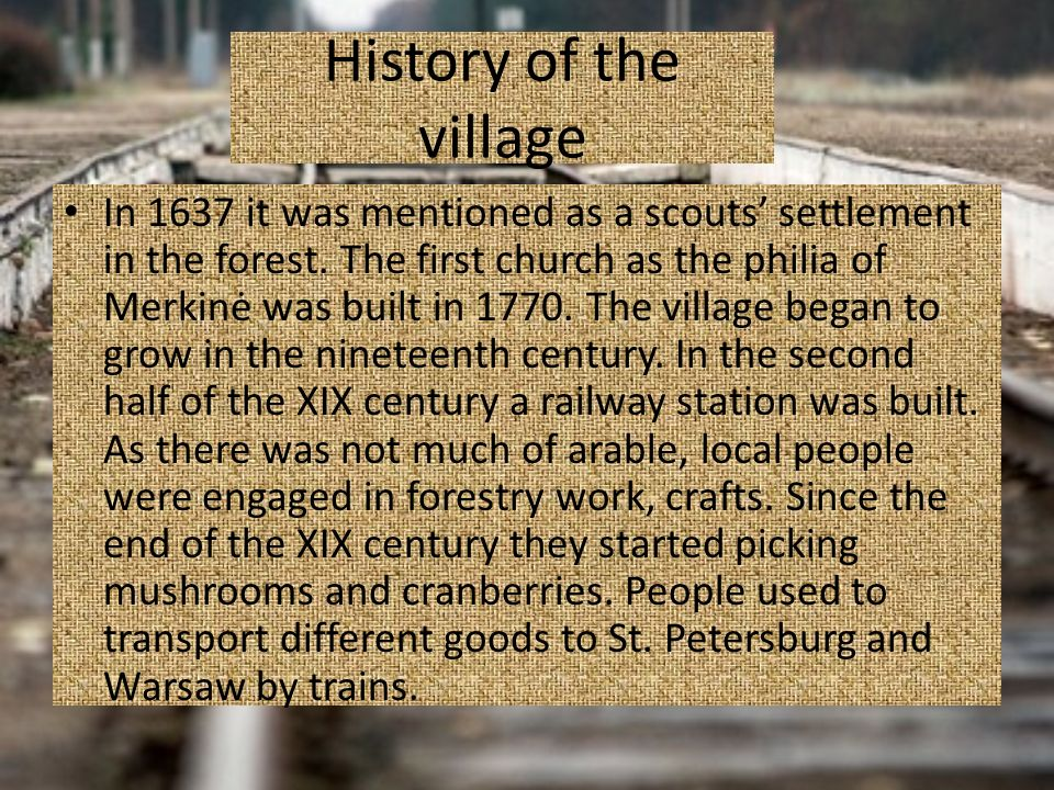 History of the village In 1637 it was mentioned as a scouts settlement in the forest. The first church as the philia of Merkinė was built in 1770. The