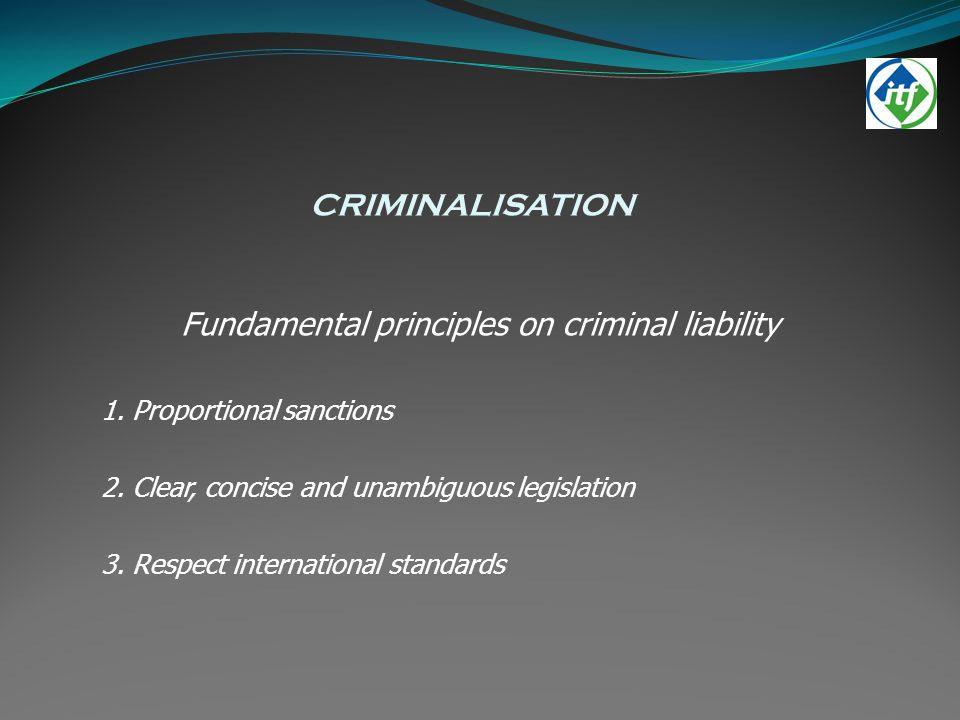 CRIMINALISATION Fundamental principles on criminal liability 1. Proportional sanctions 2. Clear, concise and unambiguous legislation 3. Respect intern