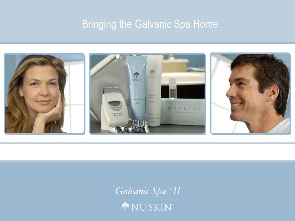 Bringing the Galvanic Spa Home © 2006 Nu Skin Bringing the Galvanic Spa Home