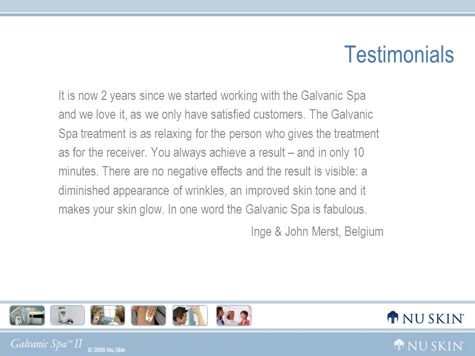 © 2006 Nu Skin GelsWhat Makes Us UniqueGalvanic HistoryDemoUsage Testimonials It is now 2 years since we started working with the Galvanic Spa and we