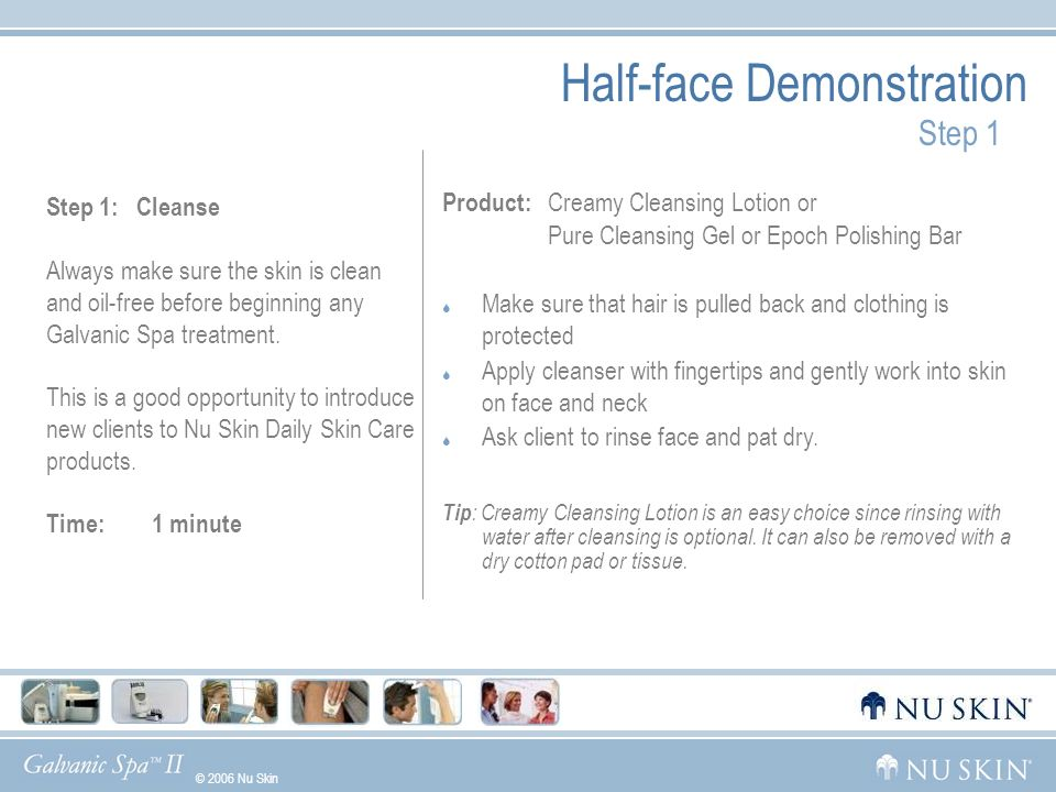 © 2006 Nu Skin GelsWhat Makes Us UniqueGalvanic HistoryDemoUsage Half-face Demonstration Step 1 Step 1: Cleanse Always make sure the skin is clean and