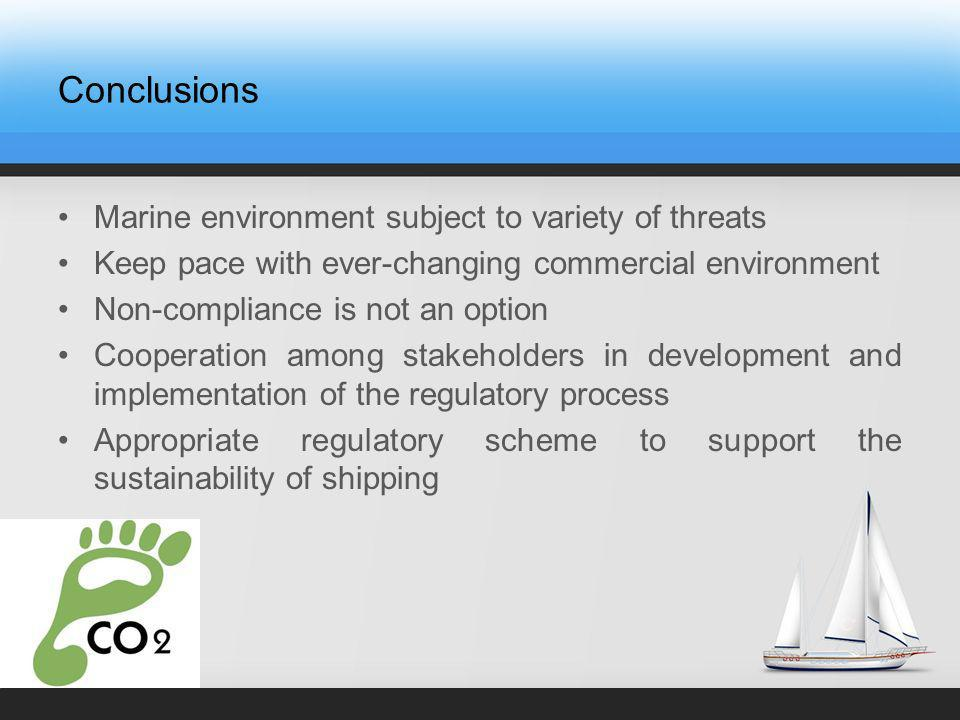 Conclusions Marine environment subject to variety of threats Keep pace with ever-changing commercial environment Non-compliance is not an option Cooperation among stakeholders in development and implementation of the regulatory process Appropriate regulatory scheme to support the sustainability of shipping