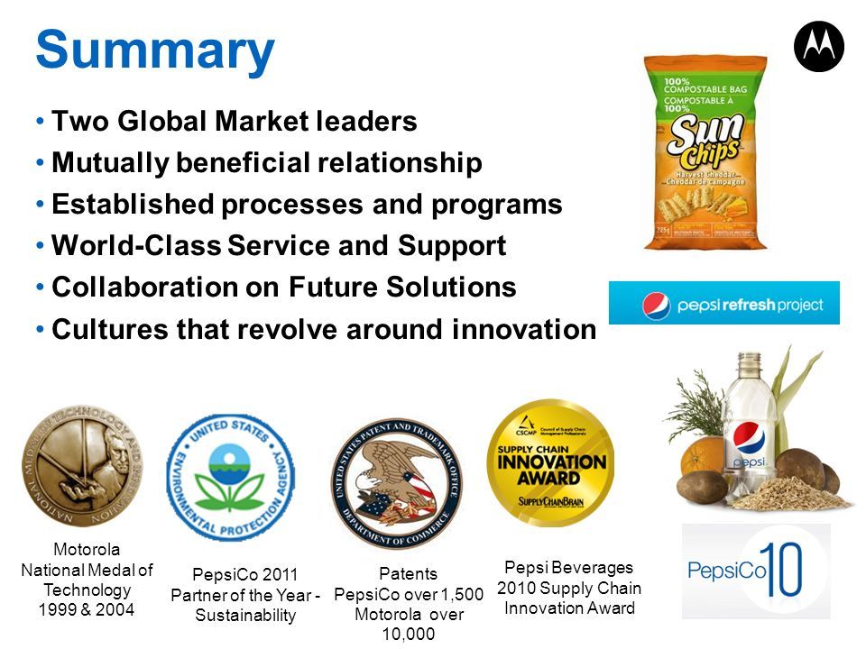 Two Global Market leaders Mutually beneficial relationship Established processes and programs World-Class Service and Support Collaboration on Future Solutions Cultures that revolve around innovation Motorola National Medal of Technology 1999 & 2004 Summary PepsiCo 2011 Partner of the Year - Sustainability Patents PepsiCo over 1,500 Motorola over 10,000 Pepsi Beverages 2010 Supply Chain Innovation Award