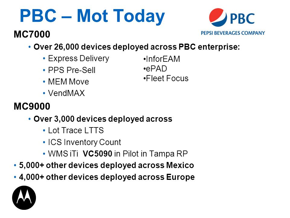 PBC – Mot Today MC7000 Over 26,000 devices deployed across PBC enterprise: Express Delivery PPS Pre-Sell MEM Move VendMAX MC9000 Over 3,000 devices deployed across Lot Trace LTTS ICS Inventory Count WMS iTi VC5090 in Pilot in Tampa RP 5,000+ other devices deployed across Mexico 4,000+ other devices deployed across Europe InforEAM ePAD Fleet Focus