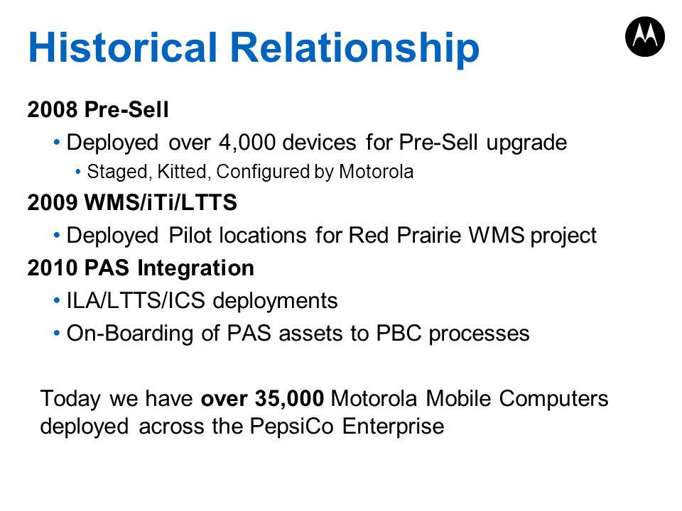 Historical Relationship 2008 Pre-Sell Deployed over 4,000 devices for Pre-Sell upgrade Staged, Kitted, Configured by Motorola 2009 WMS/iTi/LTTS Deployed Pilot locations for Red Prairie WMS project 2010 PAS Integration ILA/LTTS/ICS deployments On-Boarding of PAS assets to PBC processes Today we have over 35,000 Motorola Mobile Computers deployed across the PepsiCo Enterprise