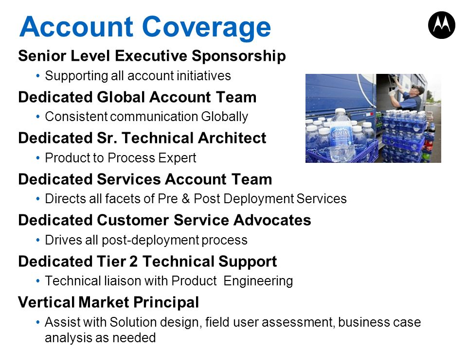 Account Coverage Senior Level Executive Sponsorship Supporting all account initiatives Dedicated Global Account Team Consistent communication Globally