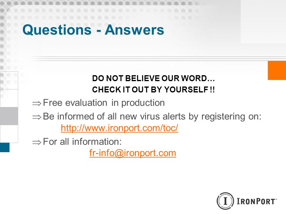 DO NOT BELIEVE OUR WORD… CHECK IT OUT BY YOURSELF !! Free evaluation in production Be informed of all new virus alerts by registering on: http://www.i