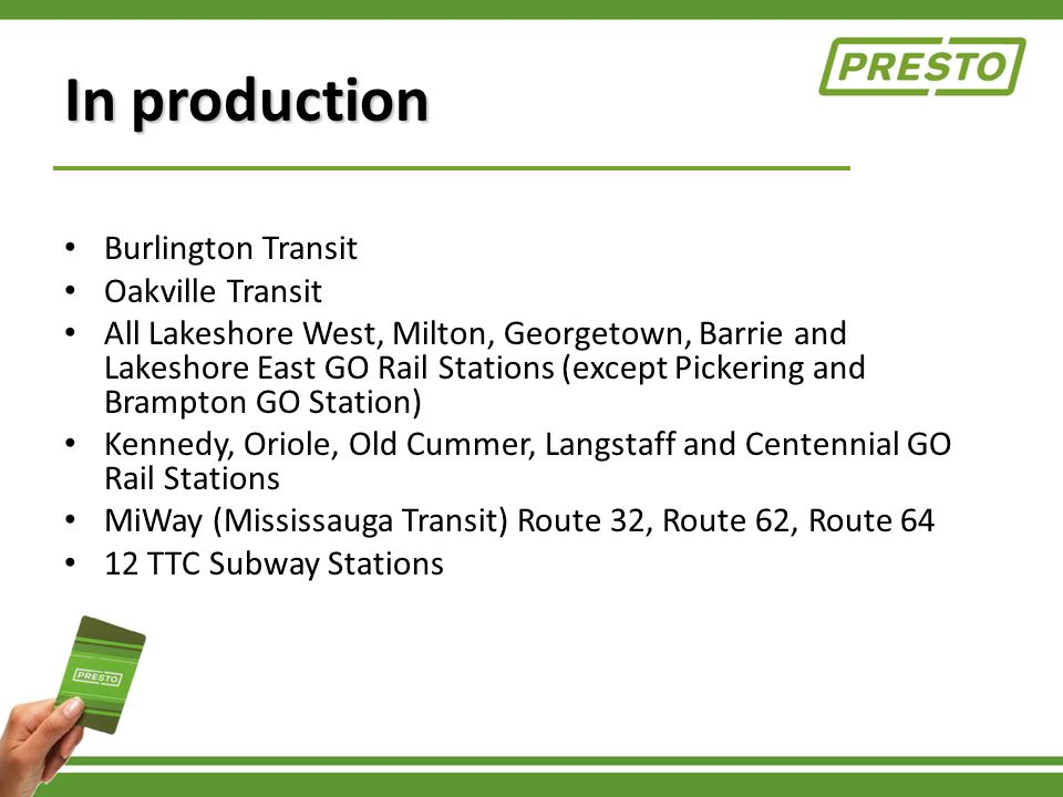 In production Burlington Transit Oakville Transit All Lakeshore West, Milton, Georgetown, Barrie and Lakeshore East GO Rail Stations (except Pickering and Brampton GO Station) Kennedy, Oriole, Old Cummer, Langstaff and Centennial GO Rail Stations MiWay (Mississauga Transit) Route 32, Route 62, Route 64 12 TTC Subway Stations