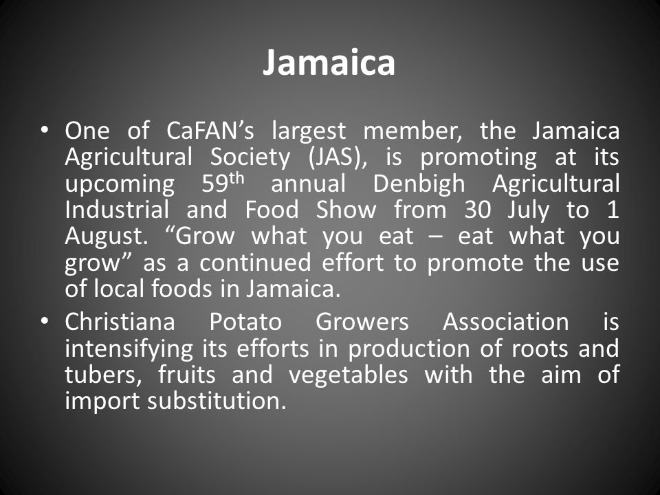 Jamaica One of CaFANs largest member, the Jamaica Agricultural Society (JAS), is promoting at its upcoming 59 th annual Denbigh Agricultural Industria