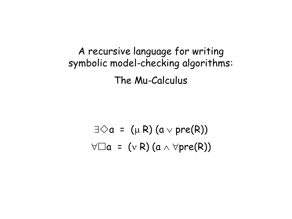 A recursive language for writing symbolic model-checking algorithms: The Mu-Calculus a = ( R) (a pre(R))