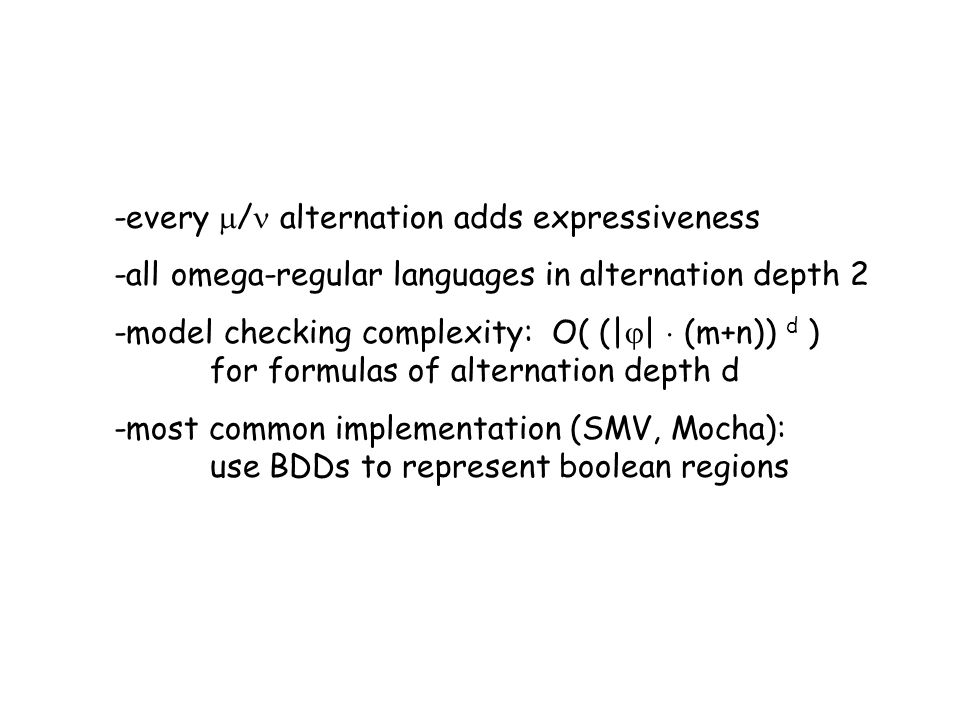 -every / alternation adds expressiveness -all omega-regular languages in alternation depth 2 -model checking complexity: O( (| | (m+n)) d ) for formul