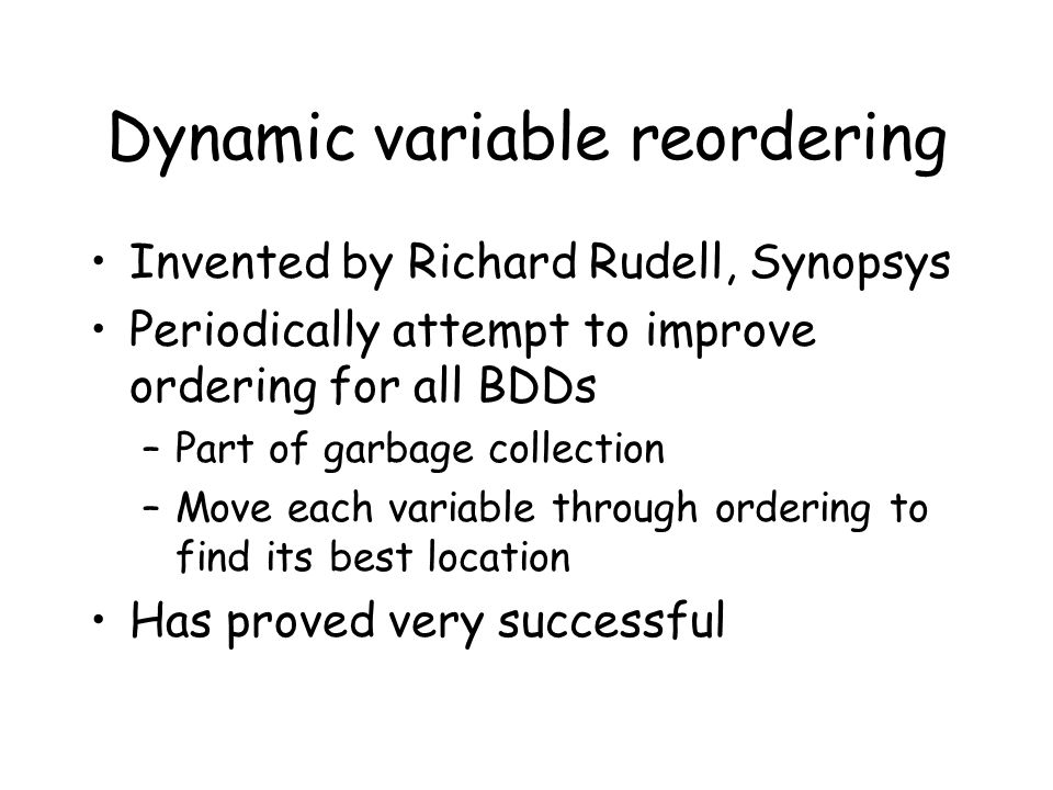 Dynamic variable reordering Invented by Richard Rudell, Synopsys Periodically attempt to improve ordering for all BDDs –Part of garbage collection –Mo