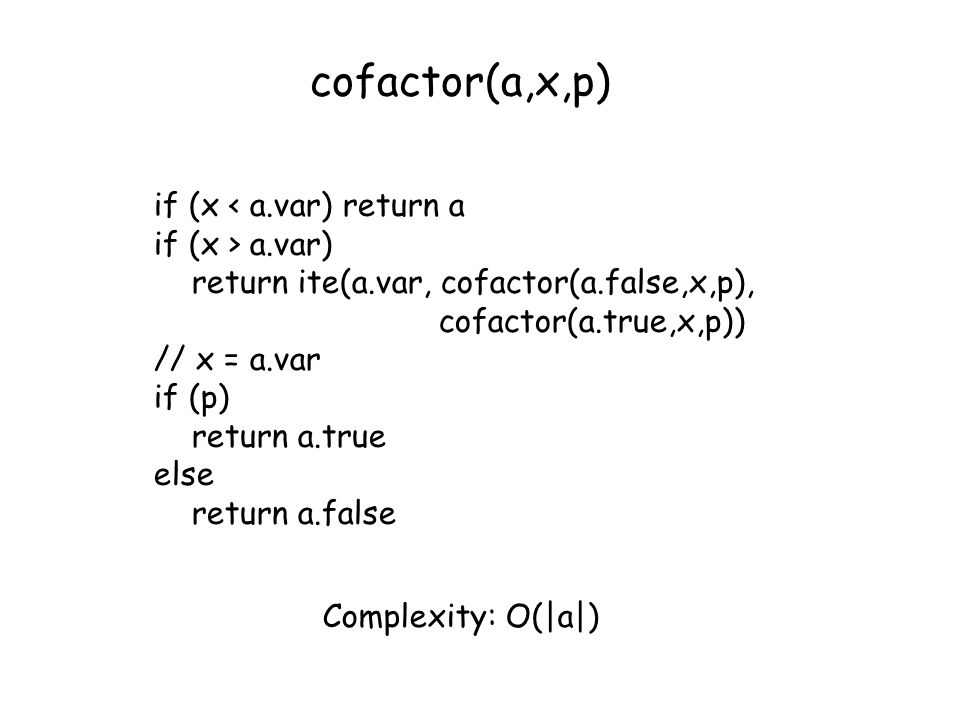 cofactor(a,x,p) if (x < a.var) return a if (x > a.var) return ite(a.var, cofactor(a.false,x,p), cofactor(a.true,x,p)) // x = a.var if (p) return a.tru