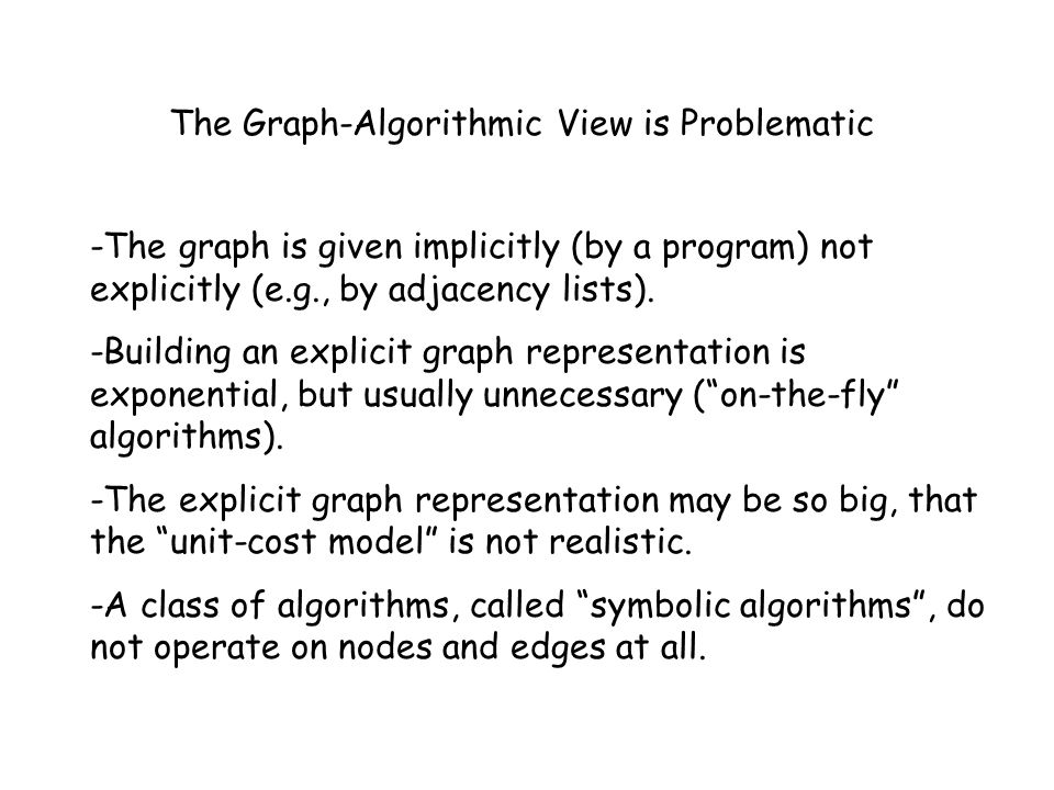 The Graph-Algorithmic View is Problematic -The graph is given implicitly (by a program) not explicitly (e.g., by adjacency lists). -Building an explic