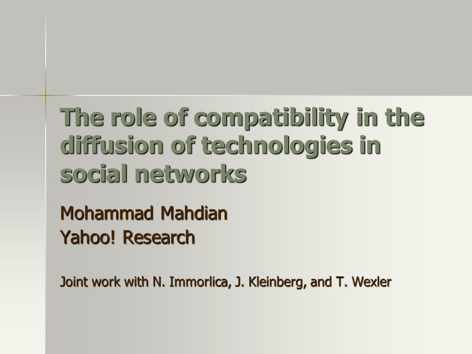 The role of compatibility in the diffusion of technologies in social networks Mohammad Mahdian Yahoo! Research Joint work with N. Immorlica, J. Kleinb