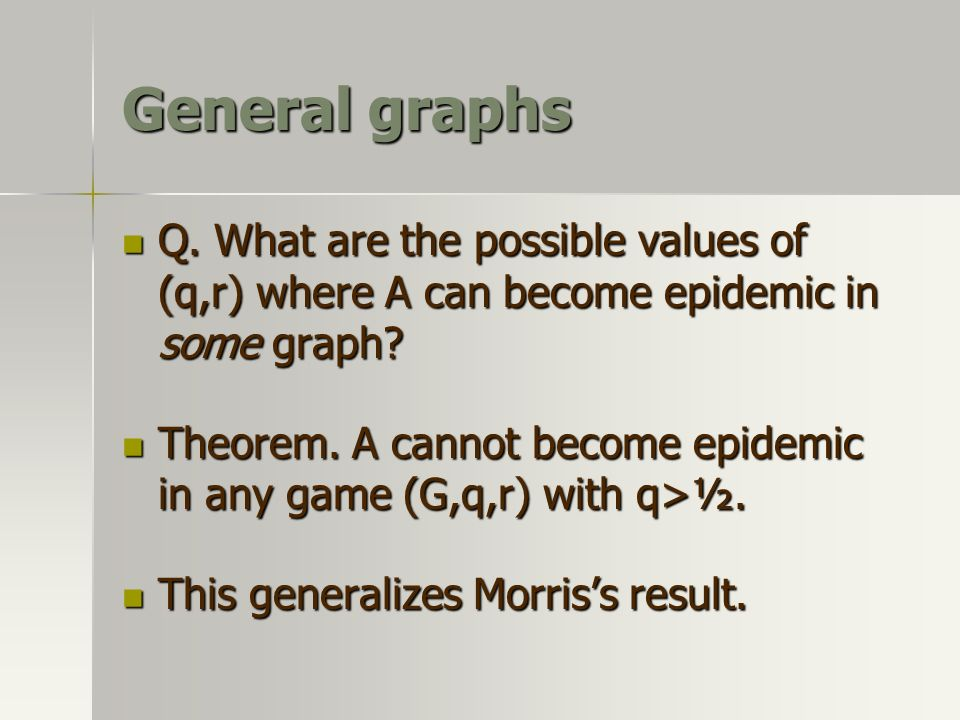 General graphs Q. What are the possible values of (q,r) where A can become epidemic in some graph? Q. What are the possible values of (q,r) where A ca