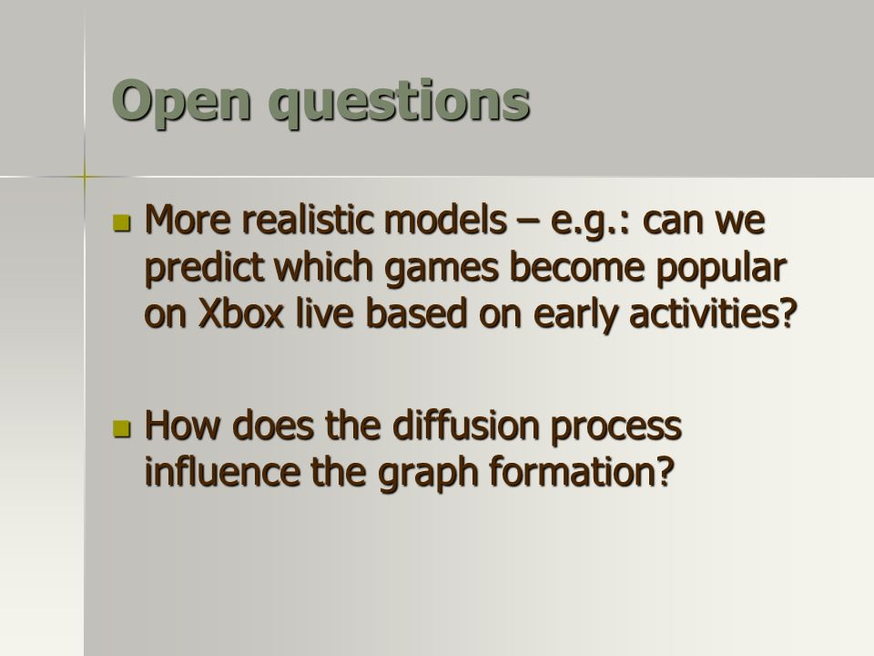 Open questions More realistic models – e.g.: can we predict which games become popular on Xbox live based on early activities? More realistic models –