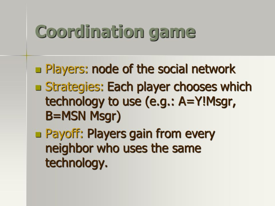 Coordination game Players: node of the social network Players: node of the social network Strategies: Each player chooses which technology to use (e.g
