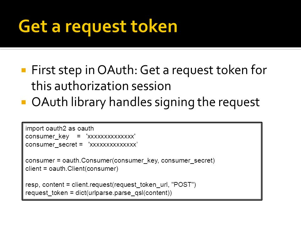 First step in OAuth: Get a request token for this authorization session OAuth library handles signing the request import oauth2 as oauth consumer_key
