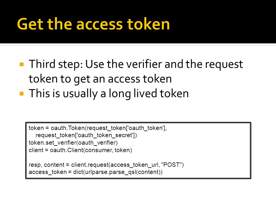 Third step: Use the verifier and the request token to get an access token This is usually a long lived token token = oauth.Token(request_token['oauth_