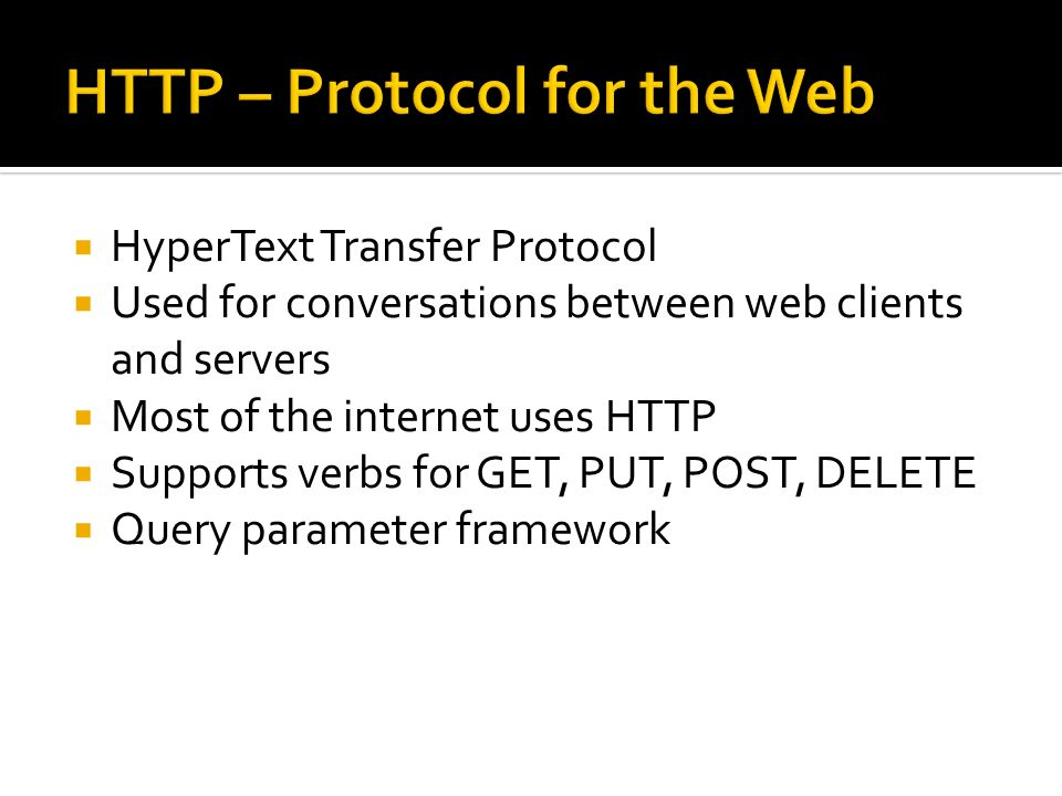 HyperText Transfer Protocol Used for conversations between web clients and servers Most of the internet uses HTTP Supports verbs for GET, PUT, POST, D
