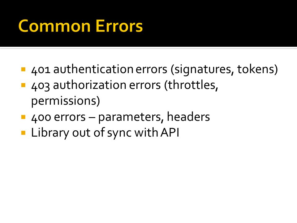 401 authentication errors (signatures, tokens) 403 authorization errors (throttles, permissions) 400 errors – parameters, headers Library out of sync