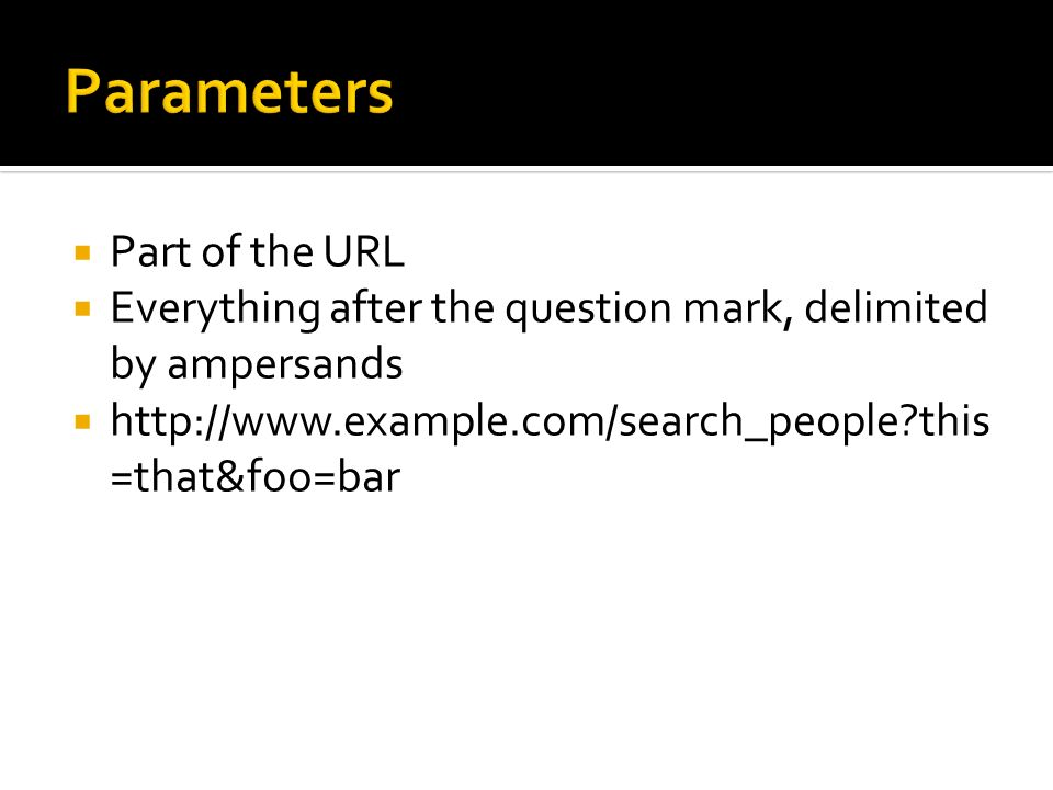 Part of the URL Everything after the question mark, delimited by ampersands http://www.example.com/search_people?this =that&foo=bar