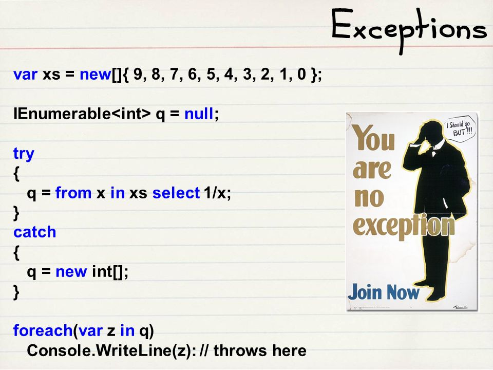 var xs = new[]{ 9, 8, 7, 6, 5, 4, 3, 2, 1, 0 }; IEnumerable q = null; try { q = from x in xs select 1/x; } catch { q = new int[]; } foreach(var z in q