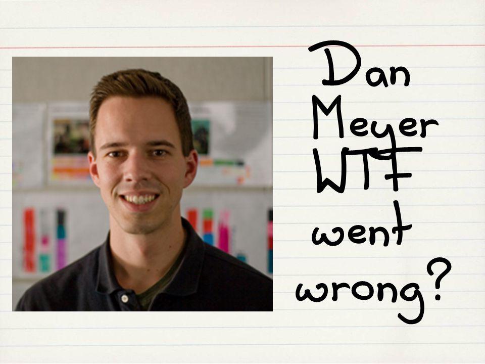 Dan Meyer WTF went wrong?