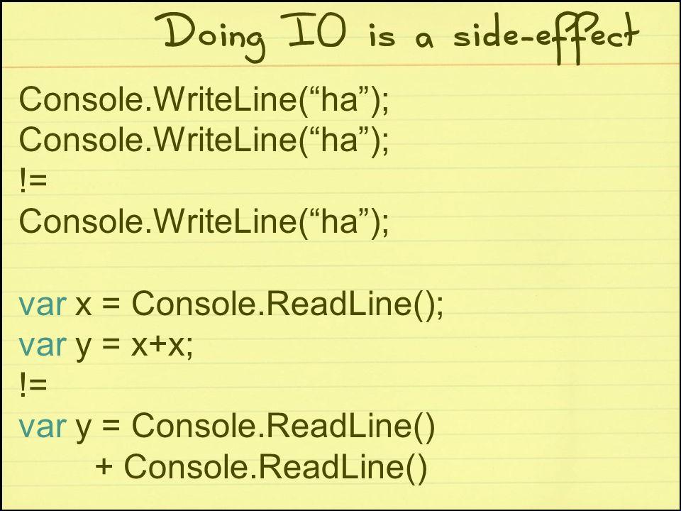 Doing IO is a side-effect Console.WriteLine(ha); != Console.WriteLine(ha); var x = Console.ReadLine(); var y = x+x; != var y = Console.ReadLine() + Co