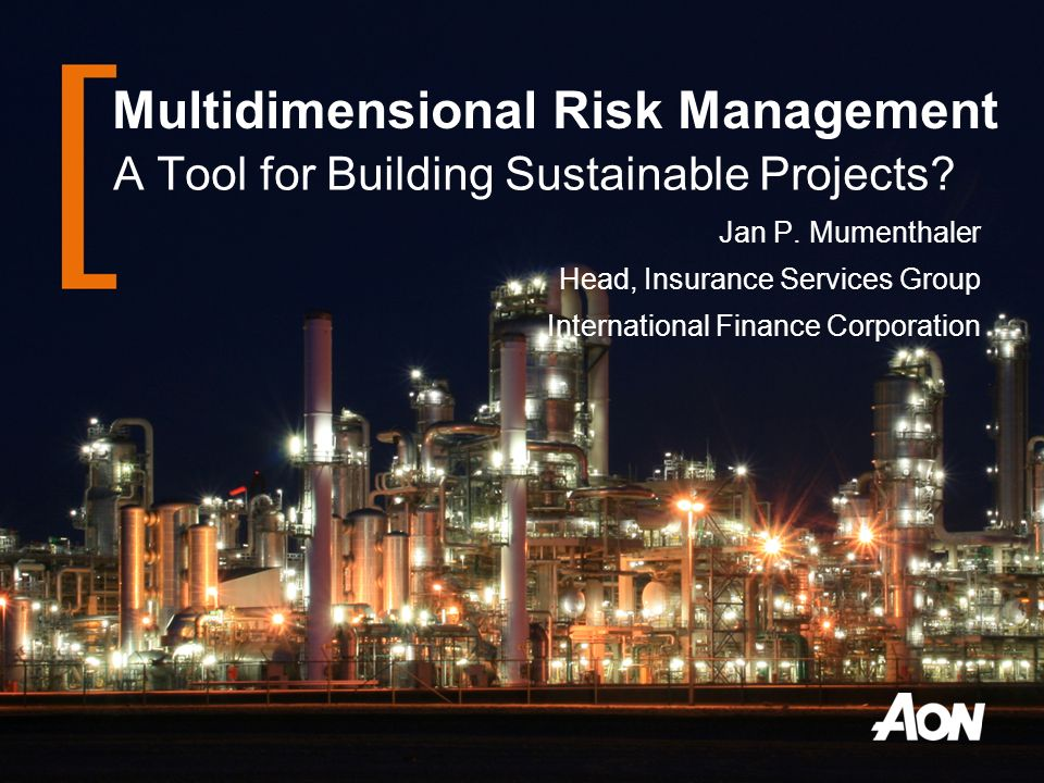 Multidimensional Risk Management A Tool for Building Sustainable Projects? Jan P. Mumenthaler Head, Insurance Services Group International Finance Cor